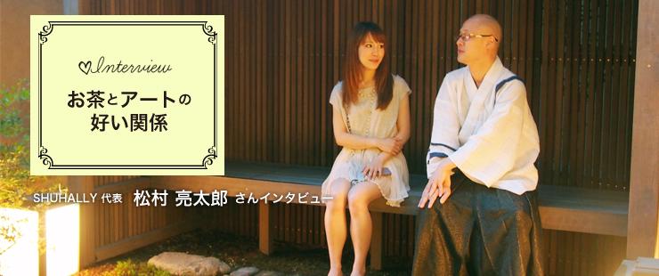 お茶とアートの好い関係 〜SHUHALLY代表 松村亮太郎さんインタビュー〜