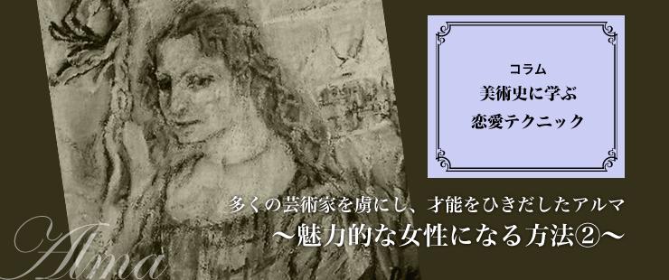 美術史に学ぶ恋愛テクニック 「多くの芸術家を虜にし、才能をひきだしたアルマ~魅力的な女性になる方法②