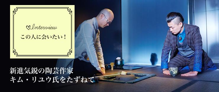 新進気鋭の陶芸作家、キム・リユウ氏をたずねて