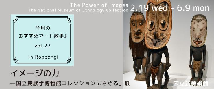 国立新美術館にて、  「イメージの力−国立民族学博物館コレクションにさぐる」展