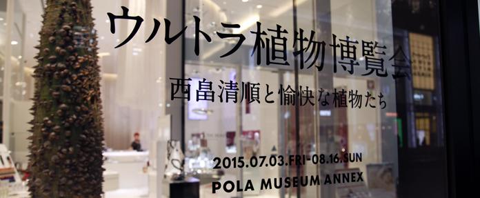 銀座で楽しむ、大人の自由研究 「ウルトラ植物博覧会」 @ポーラ ミュージアム アネックス