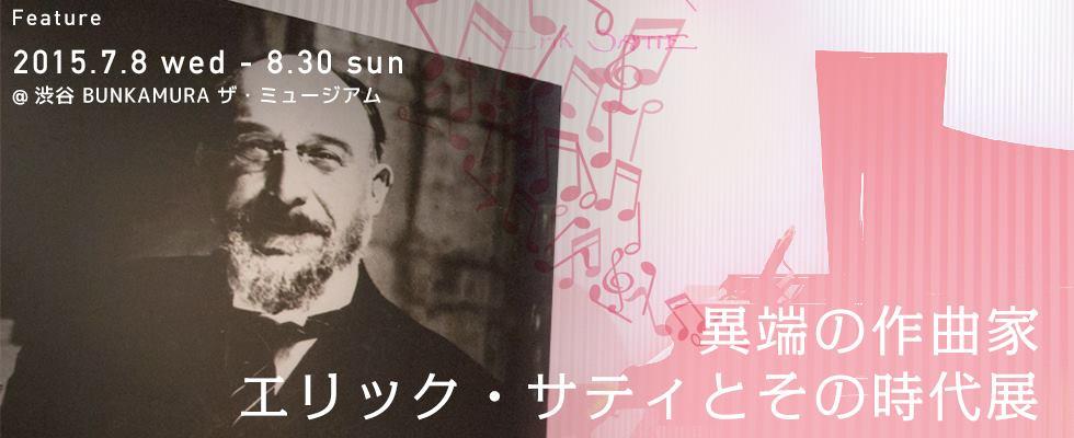 「異端の作曲家 エリック・サティとその時代展」@渋谷 Bunkamura ザ・ミュージアム