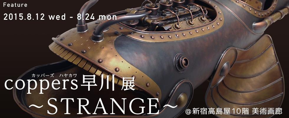 『coppers早川 (カッパーズ ハヤカワ) 展 ~ STRANGE ~』@ 新宿高島屋10階 美