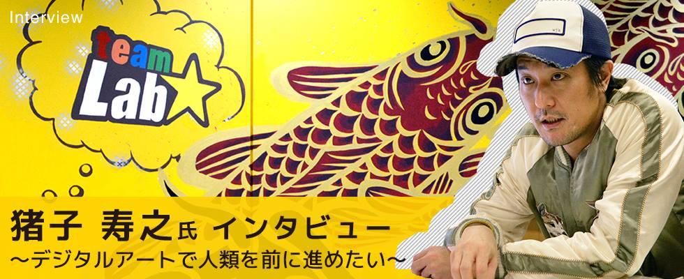チームラボ 猪子寿之氏インタビュー 〜デジタルアートで人類を前に進めたい〜
