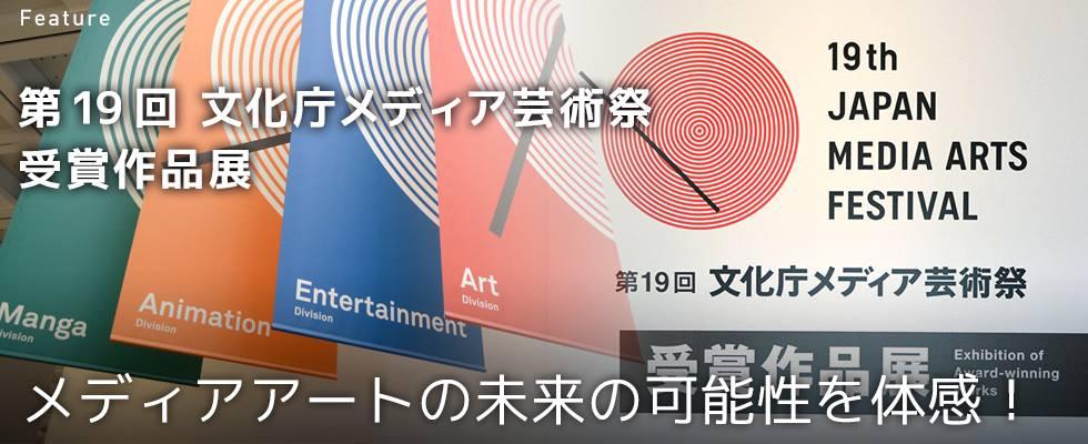 メディアアートの未来の可能性を体感! 第19回文化庁メディア芸術祭 受賞作品展