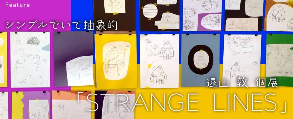 シンプルでいて抽象的! 遠山敦 個展「STRANGE  LINES」