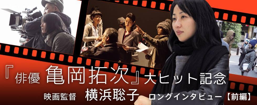 『俳優 亀岡拓次』大ヒット記念  映画監督 横浜聡子ロングインタビュー【前編】