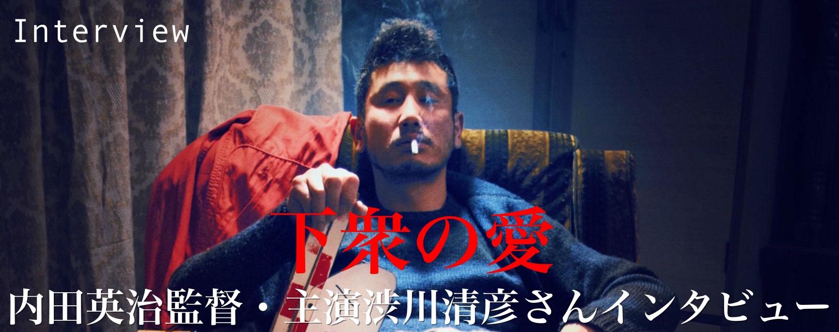 『下衆の愛』内田英治監督・主演渋川清彦さんインタビュー