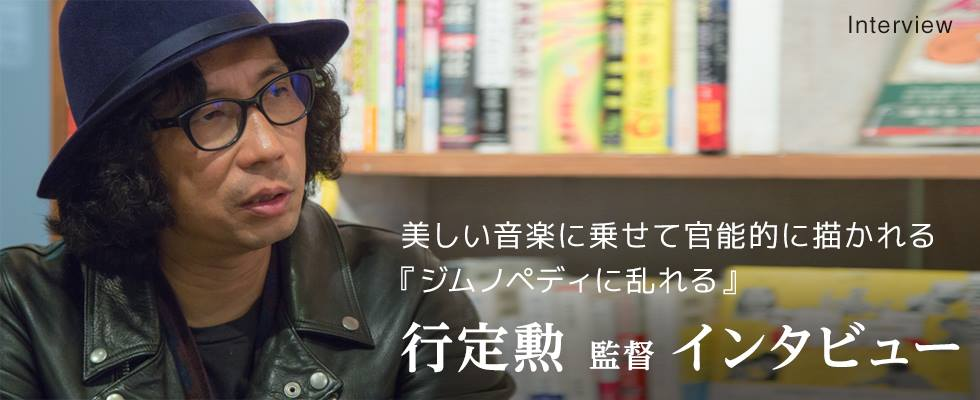 美しい音楽にのせて官能的に描かれる『ジムノペディに乱れる』 行定勲監督インタビュー