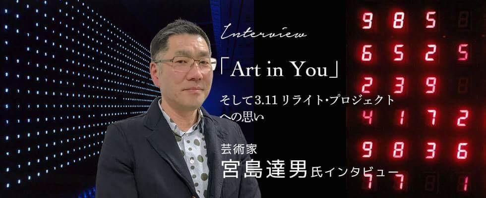 「Art in You」そして 3.11リライト・プロジェクトへの思い 〜芸術家・宮島達男氏インタビ