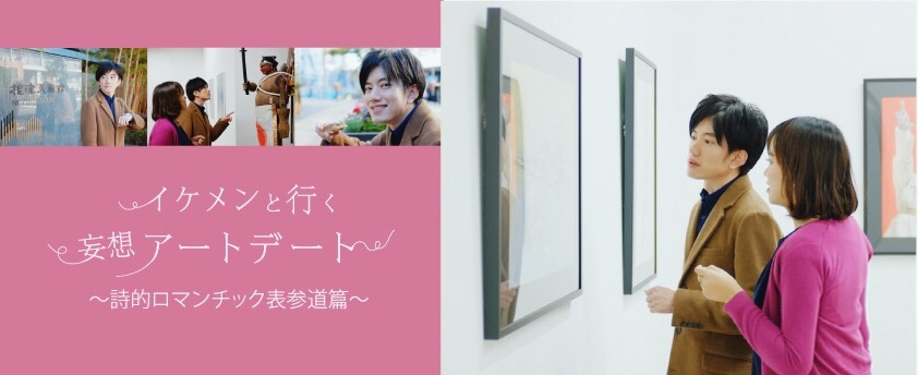 イケメンと行く妄想アートデート 詩的ロマンチック表参道篇