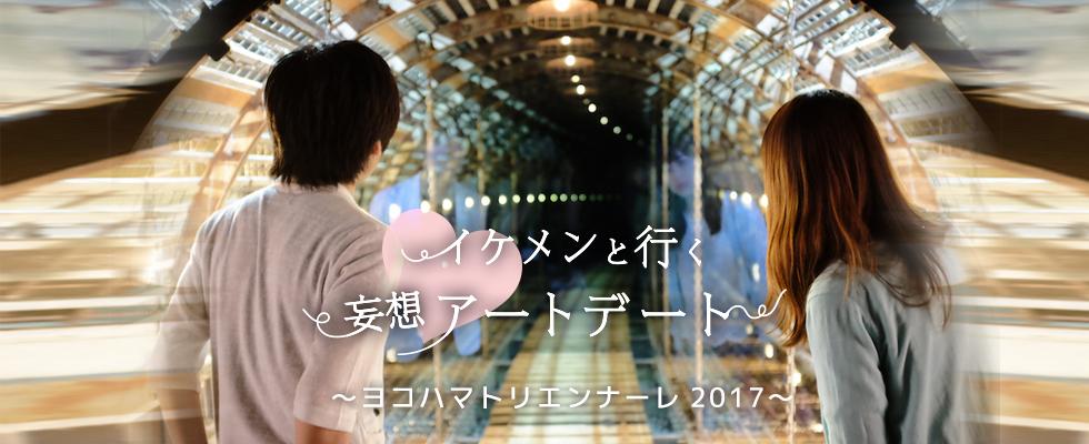 『イケメンと行く!妄想アートデート』シリーズ第7弾は、ヨコハマトリエンナーレ2017です!!