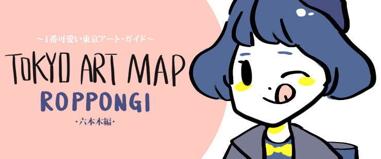~1番可愛い東京アート・ガイド~by サキ 第三回【六本木編】