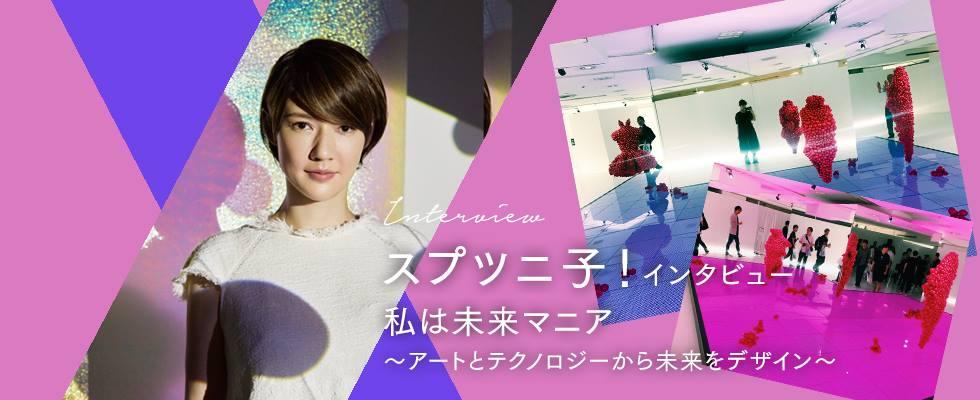 スプツニ子!さんインタビュー 私は未来マニア〜アートとテクノロジーから未来をデザイン〜