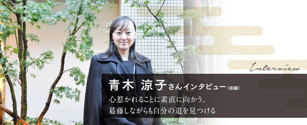 青木涼子さんインタビュー前編   心惹かれることに素直に向かう。葛藤しながらも自分の道を見つける