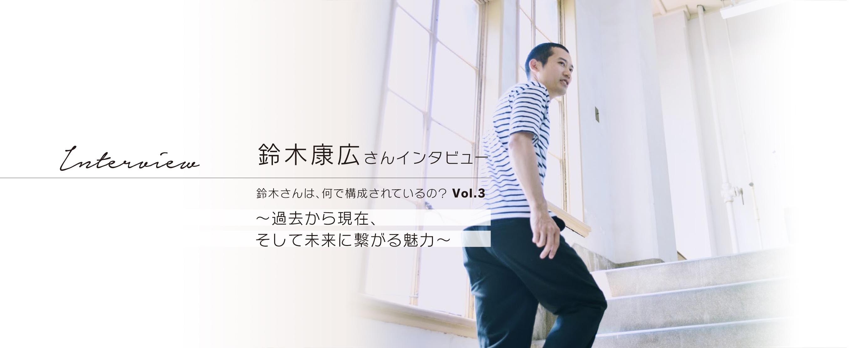 鈴木康広さんインタビュー 鈴木さんは、何で構成されているの?  Vol.3 ~過去から現在、そして未