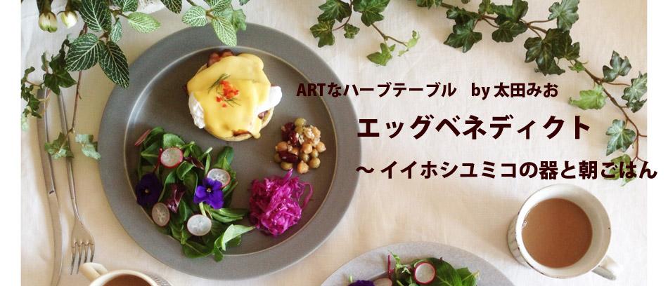 ARTなハーブテーブル vol.13    by 太田みお エッグベネディクト 〜 イイホシユミコの