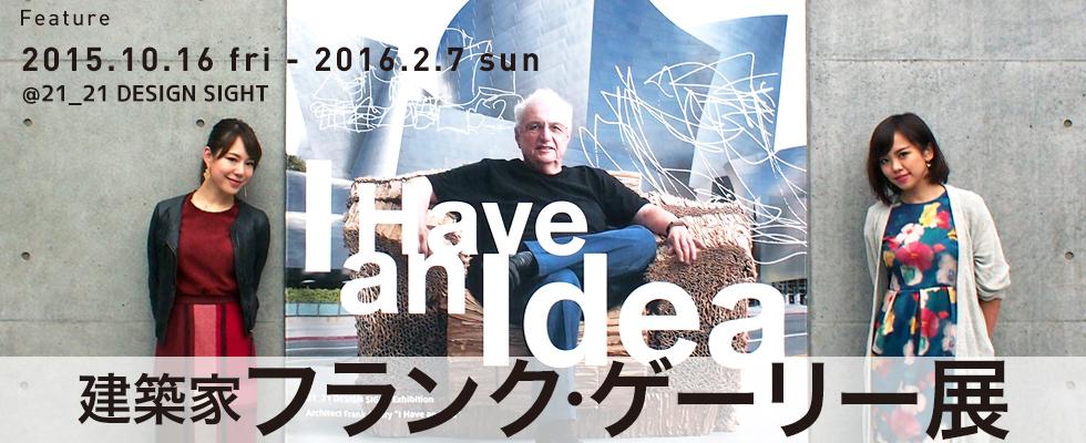 """建築家 フランク・ゲーリー展  """"I Have an Idea"""" @21_2"""