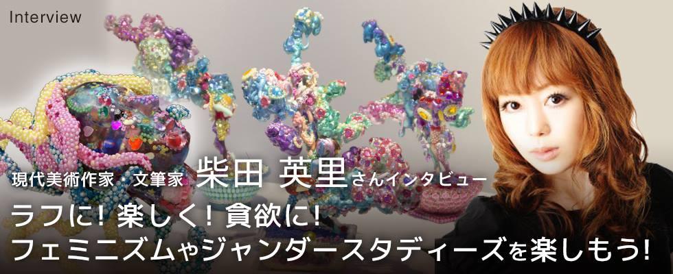 現代美術作家・文筆家 柴田 英里さんインタビュー  ラフに!楽しく!貪欲に! フェミニズムやジャンダ
