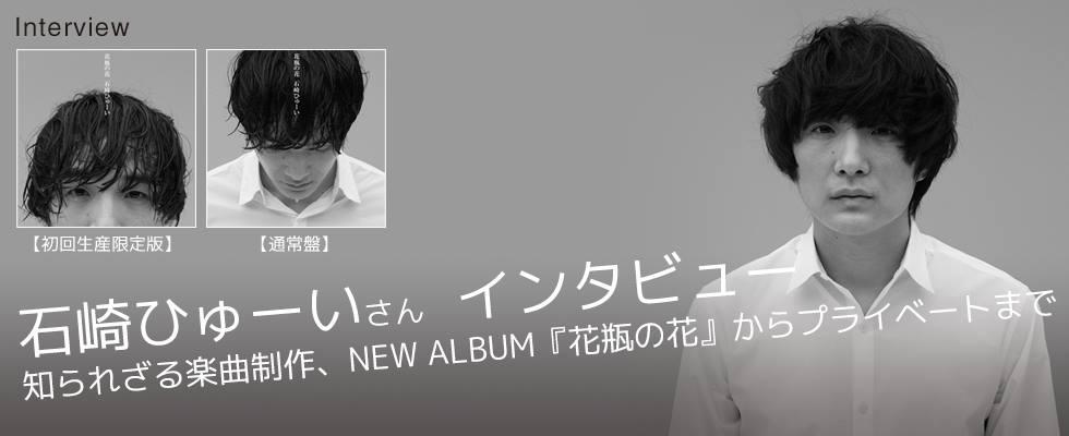 石崎ひゅーい氏 インタビュー 〜知られざる楽曲制作、NEW ALBUM『花瓶の花』からプライベートま