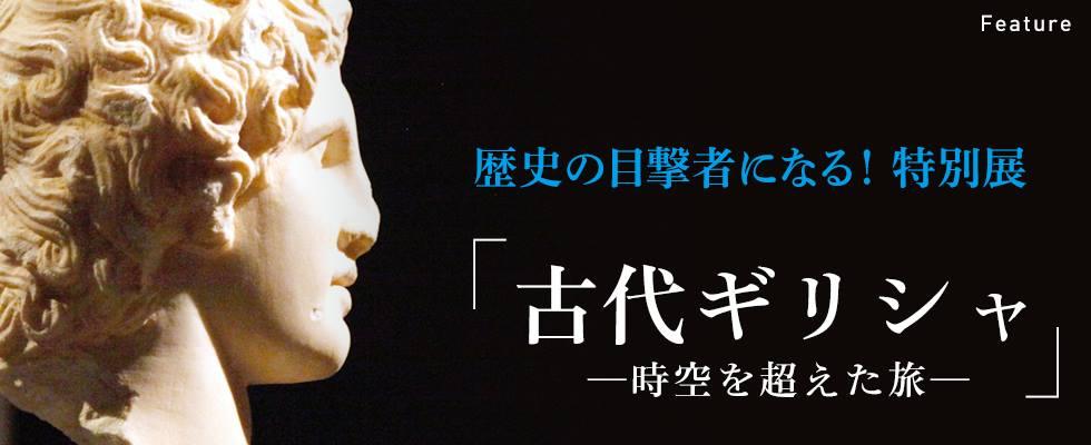 歴史の目撃者になる! 特別展「古代ギリシャ ー時空を超えた旅ー」