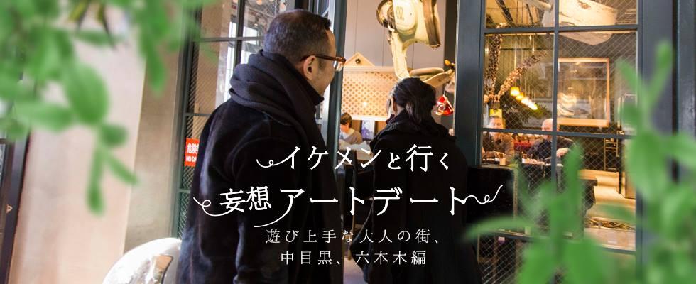 イケメンと行く妄想アートデート 遊び上手な大人の街、中目黒と六本木エリア