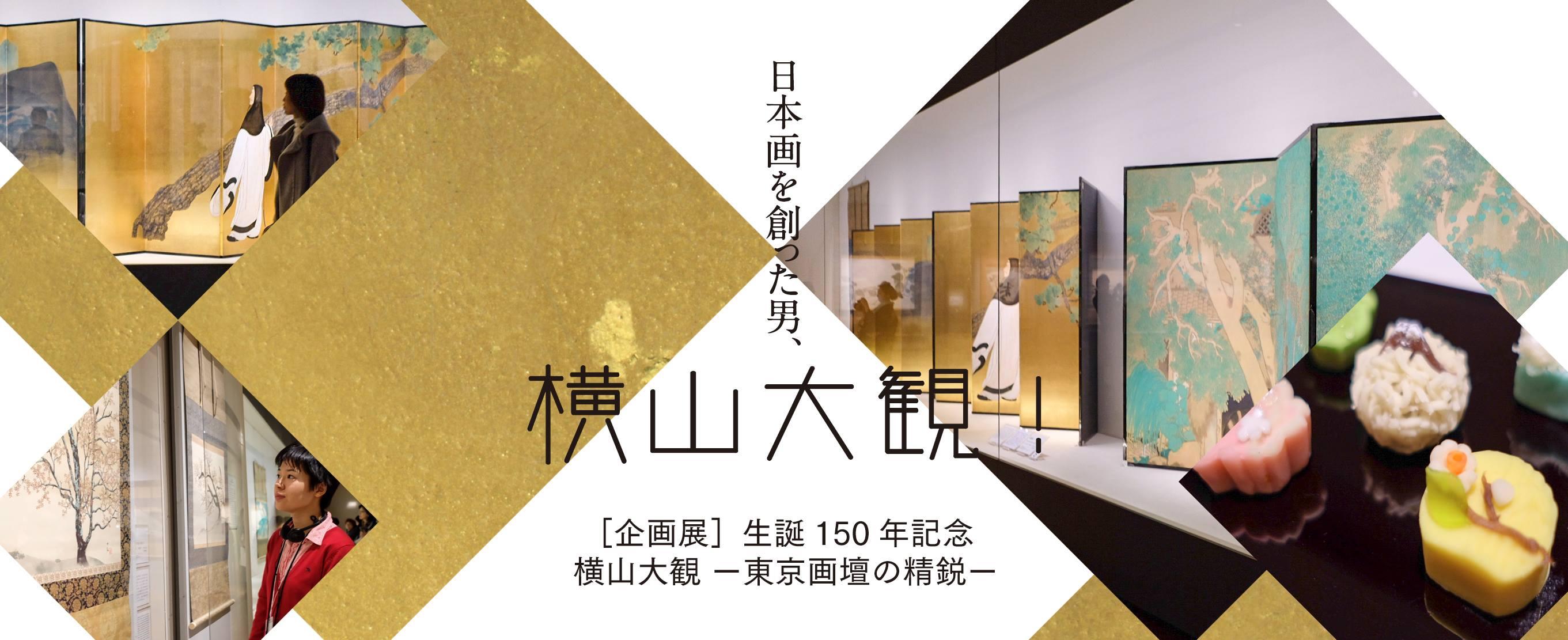 全て見せます。日本画を創った男、横山大観! [企画展]生誕150年記念 横山大観 ー東京画壇の精鋭ー