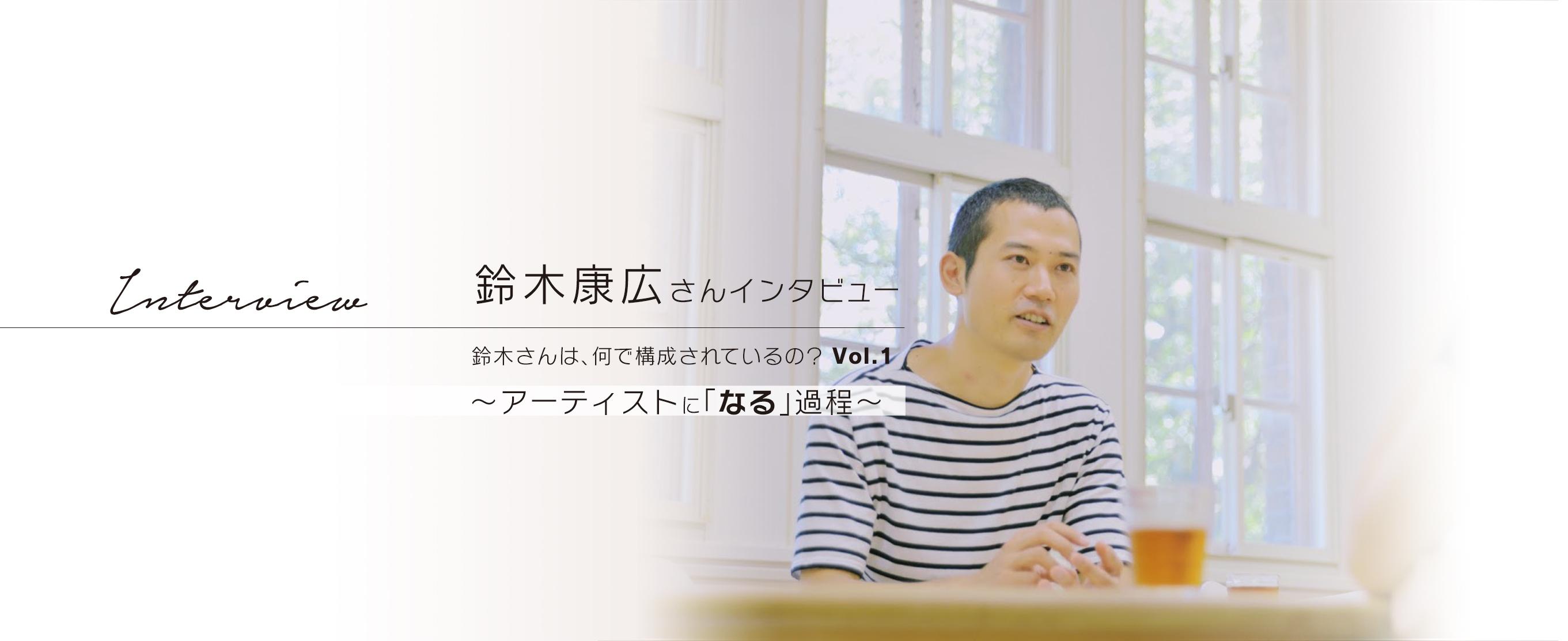 鈴木康広さんインタビュー 鈴木さんは、何で構成されているの?  Vol.1 ~アーティストに「なる」