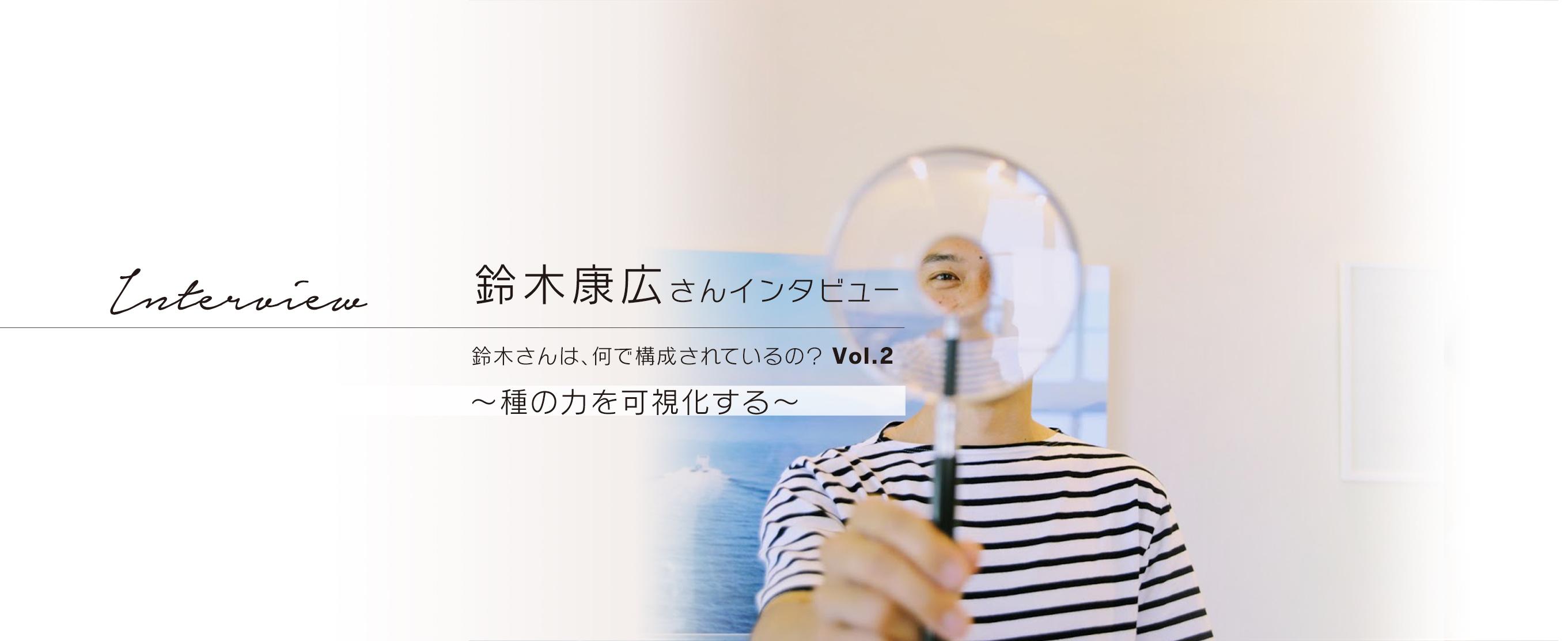鈴木康広さんインタビュー 鈴木さんは、何で構成されているの?Vol.2 ~種の力を可視化する~